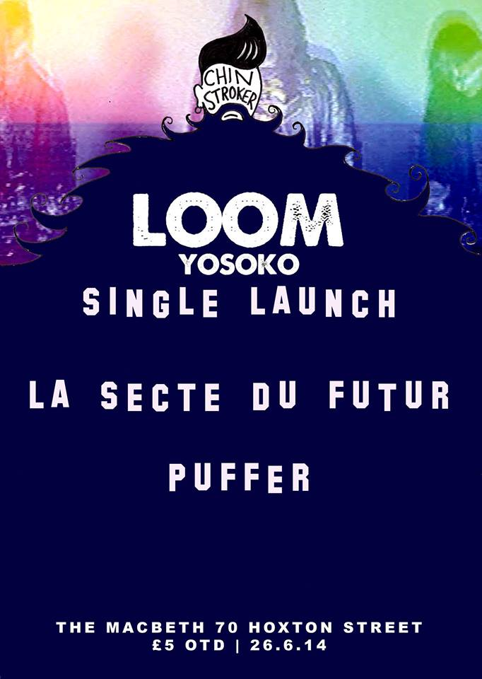 "CHIN STROKER Presents the SINGLE LAUNCH for LOOM's latest single ""YOSOKO"" at The Macbeth. They will be joined by PUFFER and the incredible LA SECTE DU FUTUR from Bordeaux featuring members from Catholic Spray and JC Satan. LOOM https://www.facebook.com/Loomband PUFFER https://soundcloud.com/pufferband LA SECTE DU FUTUR http://lasectedufutur.bandcamp.com/ £5 OTD 