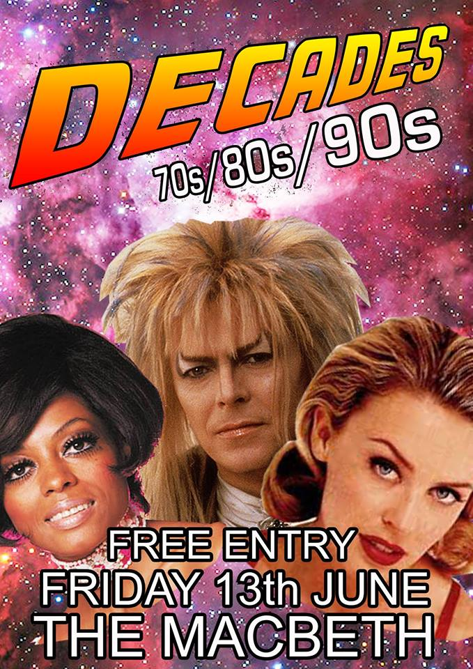 A brand new party night coming to The Macbeth. Friday nights are made for partying so come down, drink n dance, bump n grind, groove n wind. Decades is a night that does what it says on the tin. Absolute party classics spanning the 70s, 80s and 90s. Funk, Soul, Rock, Pop....Every song guaranteed to be a massive banger......orrr your money back... Just as well it's FREE ENTRY then eh!! Special Guest DJs include Jen McCauldron (Pure 80s) Muffy Summers (90s Night) Expect to hear: Fleetwood Mac/ Prince / Michael Jackson / Free / Whitney Houston / Madonna / Billy Joel / Diana Ross / Blondie / Thin Lizzy / Rolling Stones / Kiss / Chaka Khan / Shalamar / Hall and Oates / Michael McDonald / David Bowie / Carly Simon / Toto / Starship / James Brown / Rick James / Len / N Trance / Aretha Franklin / Tears For Fears / The Human League / Duran Duran / Whitesnake / The Runaways / Guns N Roses / Cameo / Tina Turner / Mariah Carey / Donna Summer / The Beatles / The Bee Gees / The Doobie Brothers / Steely Dan / Weezer / Warren G / Stevie Wonder / Curtis Mayfield....and loads more