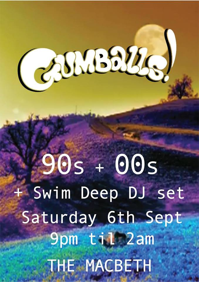 GUMBALLS IS BACK    WOOHOOOOOOO    90s + 00s POP, ROCK, RNB, UK GARAGE, BRIT POP ETC.. maybe even some ACID JAZZ    DJS - SWIM DEEP, DJED, MIKEY D, LARRY J, GUMBALLS  FREE ENTRY UNTIL 10.30! £5 AFTER :D:D:D  TAG YOUR NAME ON THE WALL FOR £3 POUND CHEAP LIST!!  IF YOU HAVE ANY REQUESTS POST THEM ON THE WALL!!!  PLEASE BRING ID