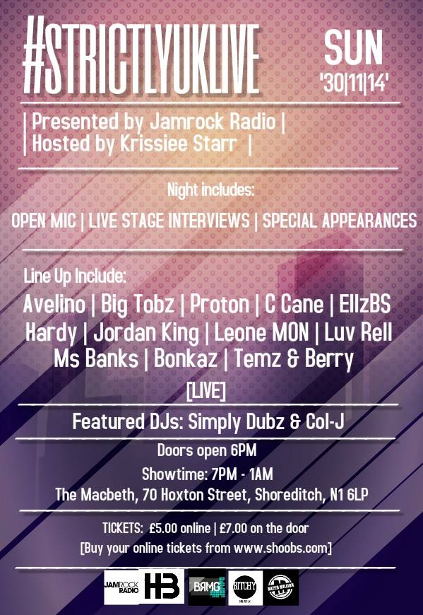 The first edition of #StrictlyUKLive   Jamrock Radio & Krissiee Starr present to you #StrictlyUKLive. A night full of UK talent, interviews & good music.    OPEN MIC || SET PERFORMANCES || LIVE STAGE INTERVIEWS    With an incredible line up consisting of:    Avelino | Big Tobz | Bonkaz | C Cane | ellzBS | Hardy | Jordan King | Leone.MON | Luv Rell | Ms Banks | Proton | Temz & Berry  It's not a show you should be looking to miss!  The night will be hosted by Krissiee Starr and the DJs on the night will be Simply Dubz & Col-J and it will all be taking place at  The Macbeth 70 Hoxton Street Shoreditch London  N1 6LP  Doors open at 6pm | Show time is 7pm - 1am  You can buy early bird tickets online now for £3.00 but they are limited. There are also £5.00 advance tickets otherwise is £7.00 on the door.   Tickets are available here:  http://shoobs.com/events/4750/strictlyuk-live   THIS IS AN OVER 18s EVENT!   For more information email krissieestarr@gmail.com or info.strictlyuk@gmail.com or tweet us on the twitters below!