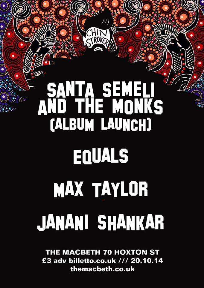 Chin Stroker are proud to be hosting the boundless, avant garde and poetic wonder show  Santa Semeli and the Monks  for their Album Launch on the back of their US Tour.    Also in support we have projects from incredible session musicians EQUALS and  Max Taylor  .   We are also introducing  Janani Shankar  who comes from the music equivalent of the royal family (Norah Jones, Ravi Shankar) for her first show at  The Macbeth  .    TICKETS £3 Advance   https://billetto.co.uk/chin-stroker--santa-semeli--the-monks--equals--max-taylor--janani-shankar