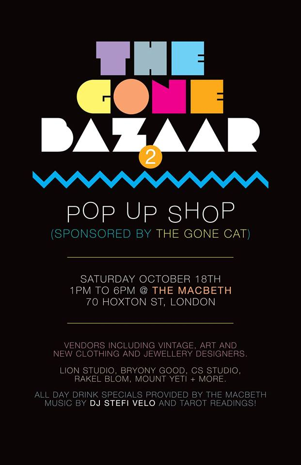 Welcome to The Gone Bazaar II. We'll be back at the Macbeth in Hoxton for an ongoing series of pop up markets featuring some of London's coolest up & coming designers, artists, top-shelf DJs & delicious drinks.  We are a FREE ENTRY event, and we focus on affordability. This is THE place to score your perfect party outfit & unique holiday gifts.  The event goes on from 1pm to 6pm.  RSVP to haya@thegonecat.com and your name will be entered into a drawing for a free Diana+ camera with 1 roll of film from Lomography (www.lomography.com)  Music selection by DJ Stefi Velo  Drink Specials from The Macbeth  Vintage and new clothing, jewellery, art, and more!