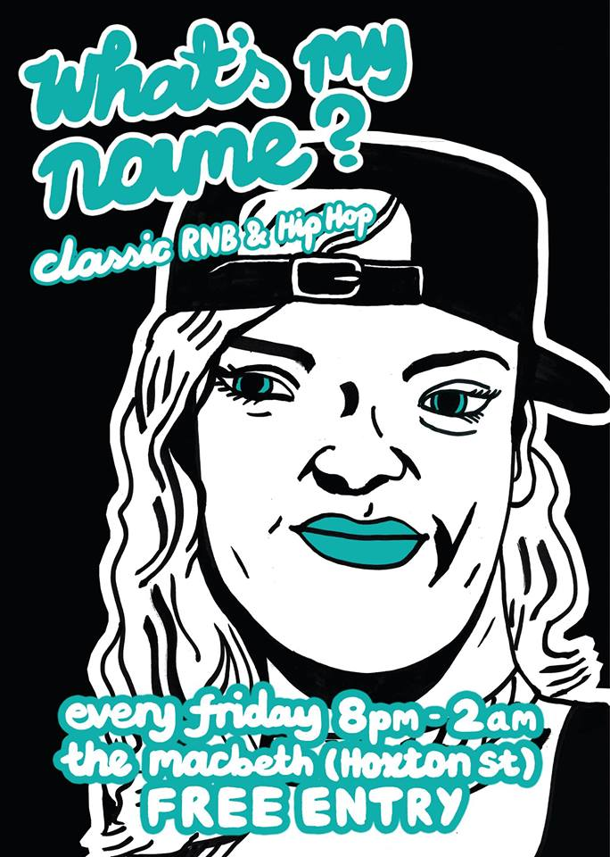 What's My Name? The Macbeth The night dedicated to classic RnB & HipHop +++ FREE ENTRY +++ +++ GUEST DJS +++ +++ FRIDAY NYTE +++  10:30pm till 2am WE PLAY STUFF LIKE: RIHANNA (duh) // DRAKE // EVE // DRE // GWEN STEFANI // ASHANTI // KENDRICK LAMAR // ICE CUBE // JA RULE // SNOOP // WILL SMITH // MA$E // BIG L // WU TANG // FAT JOE // TLC // BEYONCE // AALIYAH // JAY Z // LUDACRIS // NELLY // MISSY // AMERIE // CHRISTINA MILLIAN // CIARA // J-LO // NELLY FURTADO // TRIBE CALLED QUEST // NOTORIOUS B.I.G // SEAN PAUL // SHAKIRA // N.W.A. // XZIBIT // 50 CENT // M.O.P // KANYE WEST // DESTINYS CHILD // CIARA // BUSTA RHYMES // PHARRELL // MARIAH CAREY // 2PAC // R KELLY // KELIS // NICKI MINAJ // THE GAME // NERD // YOU GET THE IDEA... Robin Thicke can piss right off though.