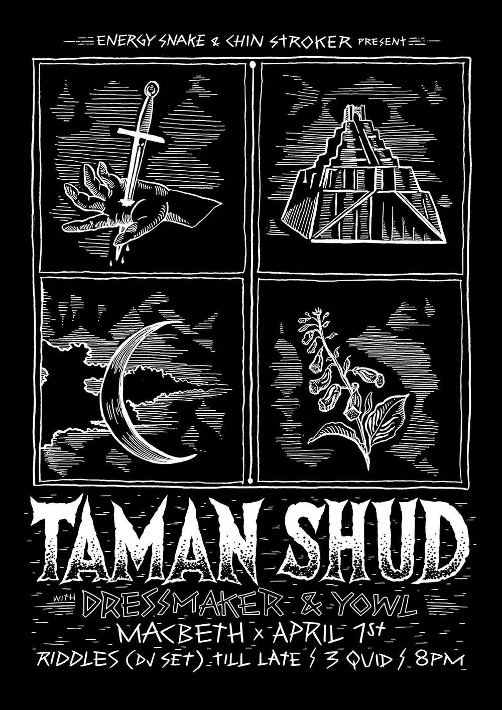 "The Energy Snake picks 3 up and coming bands from the UK underground. BRUTAL. Dark and twisted vibes for a midweek meltdown! Plus Riddles (DJ Set) on the decks. x Join us at The Macbeth for: TAMAN SHUD https://www.facebook.com/TAMANSHUD ""Blackened psychedelic motorcycle punk from HELL"" - Taman Shud ""In sonic terms, it's a compellingly dense take on garage punk and 80s post-hardcore, with songs alternating between breakneck rockers and psychedelic death marches. .. A sound defined by a twin bass assault, needling Eastern-tinged guitar, simple but hypnotic Farfisa-esque organ, and invocatory, massively-reverbed vocals"" - The Quietus dressmaker https://www.facebook.com/dressmakerlondon ""one of the loudest, noisiest and most intense live bands around"" - VICE ""fuzz that scratches so deep it would make the Jesus & Mary Chain whimper"" - NME YOWL https://www.facebook.com/yowlmusic 'The frontman fumbles slovenly about the mic like a lanky Mark E Smith. The vocal delivery appears to be in a constant flux between mock baritone and rabid seething "" - THE 405"