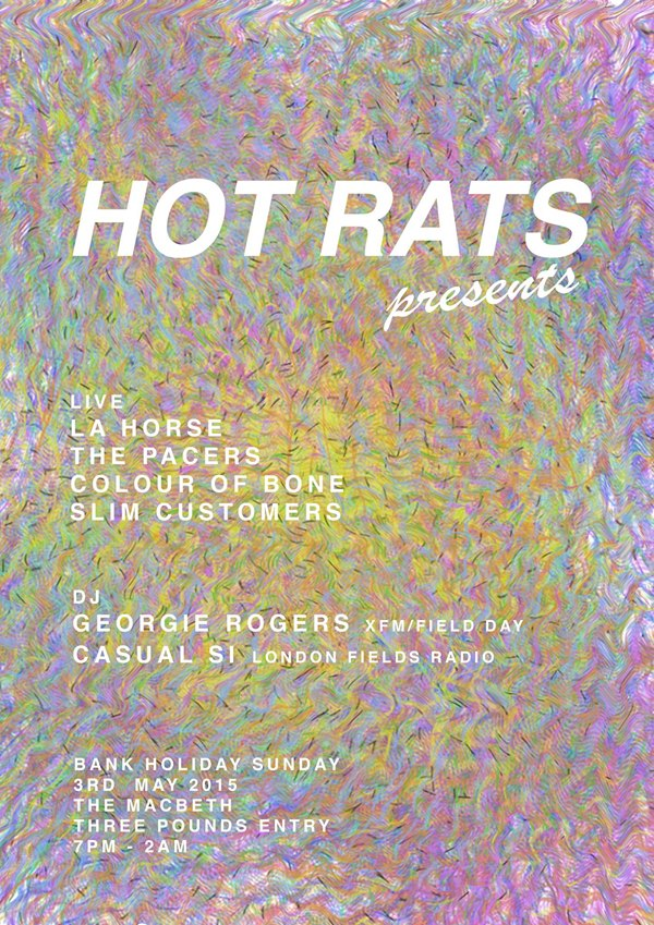 HOT RATS PRESENTS... BANK HOLIDAY SUNDAY The first in a series of nights brought to you by east london psychedeliac's la HORSE & Adam Hayward featuring: LIVE: LA HORSE https://www.facebook.com/lahorsetheband THE PACERS https://www.facebook.com/ThePacersBand COLOUR OF BONE http://www.colourofbone.com/ SLIM CUSTOMERS https://www.facebook.com/slimcustomersclub DJ: GEORGIE ROGERS (XFM/FIELD DAY) https://www.facebook.com/georgierogerspresents CASUAL SI (LONDON FIELDS RADIO) HOT RATS (RESIDENTS) £3 entry OTD
