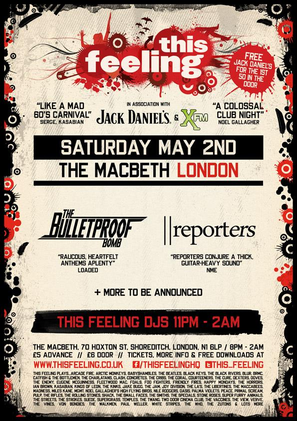 """Live music + DJs till 2am. £5 adv / £ 6 door *Free Jack Daniel's & coke to the first 50 in* *click attending on Facebook to be added + 1 to £5 all night entry list* **PLEASE NOTE : First come, first serve. Advance ticket purchasers guaranteed entry and priority Jack Daniel's & coke** Advance tickets, info & free downloads >www.thisfeeling.co.uk/club *Live music 8pm - 11.30pm + DJs 11.30pm - 2am* The Bulletproof Bomb""""Lauded by Zane Lowe, new single 'Five Green Bottles' continues this promising streak. The Bulletproof Bomb introduce elements of ska, with that edgy offbeat fused with punk's energy."""" Clash Music info & free download >http://www.thisfeeling.co.uk/bands/376-the-bulletproof-bomb/ Reporters """"What an amazing band!"""" Frank Skinner (Absolute Radio) info & free download >http://www.thisfeeling.co.uk/bands/249-reporters/ MORE TBC *DJs 11.30pm - 2.am* This Feeling plays... Arcade Fire, Arctic Monkeys, Babyshambles, The Beatles, Black Keys, The Black Rivers, Blur, BRMC, Catfish & The Bottlemen, The Charlatans, Clash, Concretes, The Cribs, The Coral, Courteeners, The Cure, Dexters, Doves, The Enemy, Eugene McGuinness, Fleetwood Mac, Foals, Foo Fighters, Friendly Fires, Happy Mondays, The Horrors, Ian Brown, Kasabian, Kings Of Leon, The Kinks, Jake Bugg, The Jam, Joy Division, The La's, The Libertines, The Maccabees, Madness, Miles Kane, MGMT, Noel Gallagher's High Flying Birds, Nirvana, Oasis, Palma Violets, Peace, Primal Scream, Pulp, RIDE, The Rifles, The Rolling Stones, Shack, The Small Faces, The Smiths, The Specials, Stone Roses, Super Furry Animals, The Streets, The Strokes, Suede, Supergrass, Temples, The Twang, Two Door Cinema Club, The Vaccines, The View, Verve, The Vines, Von Bondies, The Walkmen, Paul Weller, White Stripes, The Who, The Zutons & lots more"""