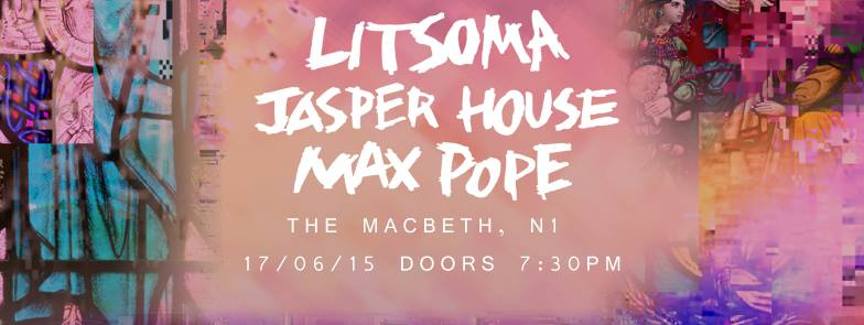Dirty Monks   | 17.06 |   The Macbeth   -    LITSOMA + JASPER HOUSE + MAX POPE   £3 adv / £6 otd    tix -   http://bit.ly/DMs5_tickets    Litsoma      https://soundcloud.com/litsoma/loser   Expect loud, melodic, slacker tunes from these four South-West London boys! Bringing 90's vibes with an angsty twist, you can catch their latest releases on soundcloud.    Jasper House      https://youtu.be/7-jkbgVCm18   Jasper House is the Leeds, UK based recording project of Sam Pycroft, Ollie Deans, George Genn and Rob Lamont. The band are currently recording their first EP for release later this year.      Max Pope   https://soundcloud.com/maxthepope  Vibrant and exciting, Max Pope is about to take his seat at music's high table of success. A musician of remarkable skill and a writer of songs that belie his years, he is clearly an artist that is a student of his craft. Consummately at ease in the live setting and with music that acknowledges the past, but clearly lives in the present, Max is a star for the future.  ----- @dirtymnks  www.dirtymonks.com  £3 adv / £6 otd tix -  http://bit.ly/DMs5_tickets