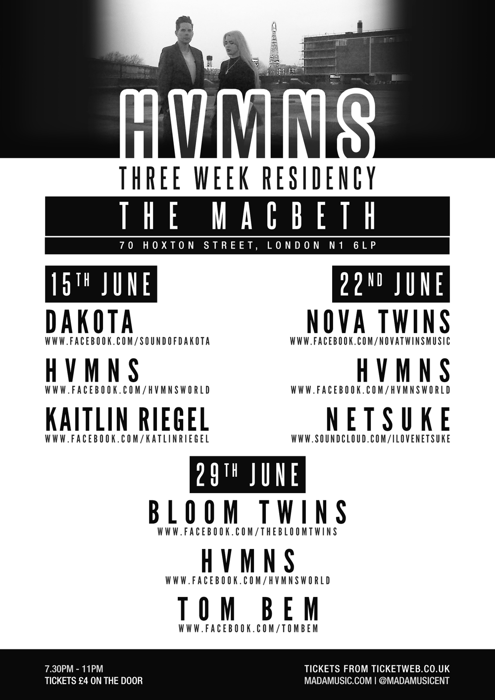 "MaDa Music Presents    HVMNS + Friends    Cancelled - Tuesday 9th   Monday 15th   Monday 22nd   Monday 29th     THE MACBETH     (CHANGED DATES/ VENUE DUE TO VENUE CLOSER)    Due to The Stillery closing down we have had to change dates and venues for this show.   We're delighted to announce the exciting new indie, electro pop duo, HVMNS will be playing a 3 week residency at The Macbeth. The nights will see 3-4 acts per week which will include 3 brilliant headliners.   Large drums/ sounds, drama and melancholy - A Church of Indie pop.   For fans of London Grammar | Florence and the machine | Bjork   TICKETS: £3 Adv | £4 otd ADDRESS: The Macbeth  Cancelled - Tuesday 9th Monday 15th - Dakota | Hvmns | Kaitlin Riegel Monday 22nd - Nova Twins | Hvmns | Netsuke Monday 29th - Bloom Twins | Hvmns | Tom Bem ------------------------------------------------------------------------------- ------------------------------------------------------------------------------- <<<<Monday 15th - Dakota | Hvmns | Kaitlin Riegel>>>> -------------------------------------------------------------------------------------------------------------------------------------------------------------- DAKOTA  https://www.facebook.com/soundofdakota   We welcome this brilliant electro pop artist to headline the 2nd show of the week, who has the melodies and beats to beat the best of them.   Dakota is the exciting indie / alternative / pop artist signed to the emerging independent London based label 70Hz Recordings. Dakota's first musical offering is her interpretation of Son House's rendition of the 1930's gospel blues call, 'John The Revelator'. Her fresh sound and distinctive vocal tone make her one emerging artist to keep an eye on in 2015.  John The Revelator video:  https://youtu.be/HuC7Y3Ct5a4  ------------------------------------------------------------------------------- >HVMNS  -------------------------------------------------------------------------------  Kaitlin Riegel   https://www.youtube.com/watch?v=ENb-x-nGbqg   https://soundcloud.com/kaitlinriegel/sets/mastered-ep3/s-P9oAs   Portland, OR-born Kaitlin Riegel first discovered her talents for singing and songwriting, described by The 405 as ""her powerful voice and emotional lyrics that hit like a one-two punch"". She recorded her first EP in Berlin, with Australian producer Simon Berkelman (Art vs science, Wolfmother, Temper Trap, etc).  After performing at the 2014 MUSEXPO in Los Angeles, Kaitlin began working on her new material and enlisted the help of Moshi Moshi Record's (known for Hot Chip, Bloc Party, Florence + The Machine, Kate Nash, etc.), folktronica artist and producer, James Yuill.  Clash Music as ""a huge step forward, with Kaitlin really seeming to find her voice""  Wonderland Magazine proclaimed was a ""melancholic ballad, with the chords, melody and percussion simply serving as a frame for Kaitlin's haunting harmonies, like a choral choir, they echo and the unusual but likeable tone of her voices shines through.""  Kaitlin is now ready to unveil the first taste from her third EP, '41.9', in the form of her new single'Fluorescent Lighting'. ------------------------------------------------------------------------------ ------------------------------------------------------------------------------ <<<<Monday 22nd - Nova Twins 