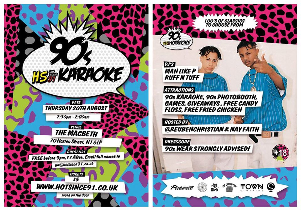 The biggest 90's karaoke night in London is back. Email your name to yo@hotsince91.co.uk for FREE ENTRY BEFORE 9PM – guest list closes at 3pm on Thursday 20th August!    Got what it takes to rock the party? VIEW OUR KARAOKE TRACK LIST  hotsince91.co.uk/tracklist    Hosted by @Reuben Christian and Nay Faith    ATTRACTIONS: 90s Karaoke, 90s Photo Booth, Games, Giveaways, Free Fried Chicken + Candy Floss.    DJs: Man Like P and Ruff n Tuff    DRESS CODE : 90's wear strongly advised    ENTRY: FREE before 9pm on the guest list, £7 after – email full names to yo@hotsince91.co.uk.  ADVANCE TICKETS: £5 (all night entry + queue jump)  http://hs91.uk/hs91billetto   MORE ON THE DOOR!  *WARNING* This is a guaranteed road block affair, GET THERE EARLY TO AVOID DISAPPOINTMENT!  18+ ONLY – ID ESSENTIAL (Passport/Photo I.D. Driving Licence)