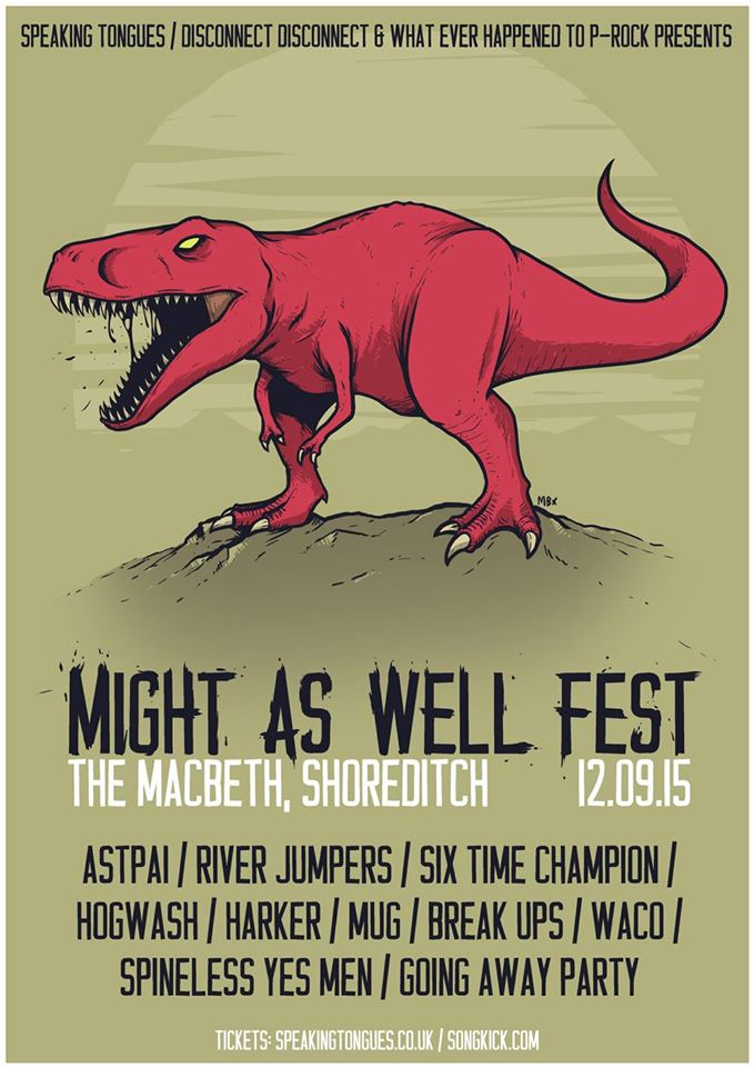 Speaking Tongues  ,   Disconnect Disconnect Records   and   What Ever Happened To P-Rock?   present:    MIGHT AS WELL FEST I    Featuring:    ASTPAI    Break-Ups    Going Away Party     Harker    Hogwash    Six Time Champion   Plus more TBC!  Saturday 12th September at The Macbeth, London.