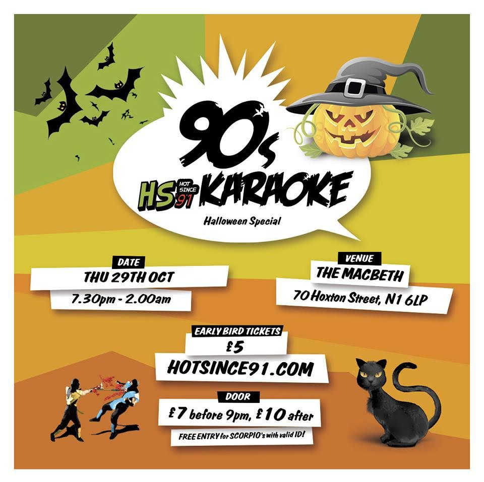 ATTENTION ALL GHOSTS AND GOBLINS   HS91: 90s Karaoke is back and guess what?    It's Halloween - A happy one that is...    Got what it takes to rock the party? VIEW OUR KARAOKE TRACK LIST   hotsince91.co.uk/tracklist    1st Floor: 90s KARAOKE   0900pm - 1200am : Karaoke   Lip-Sync Battle, Free Fried Chicken, Free Candy Floss & Giveaways.   Hosted by @ReubenChristian    1200am - 0200am: AFTERPARTY   Hip Hop • RnB • Bashment • Trap • Afrobeats DJ: @RuffNTuff  FLOOR 2: 90s GAMES ROOM 0730pm - 1200am : Video Games Super Nintendo & Sega Megadrive Tournaments Games Master: @TanikaTan  0730pm - 0200am: CLASSIC GAMES Jumbo Jenga, Giant Connect 4  FLOOR 3: 90s PHOTO BOOTH 0730pm - 0900pm : Face Paint Free Halloween Face Paint SFX Scars For The 1st 100 people!  0730pm - 0100am : PHOTO BOOTH 90s Themed Halloween Props & Set by @IkennaMokwe FOR @Picturell  DRESS CODE : Halloween Costume/90's Wear Strongly Advised  EARLY BIRD TICKETS: £5 available via  hs91.uk/90sk9   ON THE DOOR: £7 before 9pm , £10 after  FREE ENTRY FOR ALL SCORPIO's WITH VALID ID  *WARNING* This is a guaranteed road block affair, GET THERE EARLY TO AVOID DISAPPOINTMENT!  18+ ONLY – ID ESSENTIAL (Passport/Photo I.D. Driving Licence)