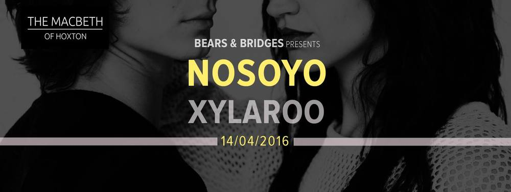 "Bears and Bridges Presents:    Berlin based Alternative Pop - Duo NOSOYO will be performing their first major act in London as part of their European tour With the support of London based duo XYLAROO.    A night full of;   Indie pop sound fueled by seductive lyrics,   verging on aggressive stripped-down hypnotic beats.    Free entry until 9pm, £5 after     NOSOYO    Their name translates to ""I am not myself"" - an ecstatic feeling Nosoyo has each time they step on stage. Both longtime students of their craft and multi-instrumentalists, lead vocalist and lyricist Donata Kramarz and drummer Daim de Rijke joined forces in 2014. Berlin-based by way of Amsterdam, Nosoyo have been featured in VOGUE NL, ELLE NL as an up-and-coming   band and they've performed in venues across Europe, opening for acts from Clap Your Hands Say Yeah, Is Tropical, Cayucas to Jarryd James and Say Yes Dog in November 2015. Their first single '6 or 7 weeks' was also released on the 6th of November 2015.   For more information check their official webpage:  www.nosoyo.net  Listen to their first single '6 or 7 weeks' at:  www.soundcloud.com/nosoyo   XYLAROO  Xylaroo are well travelled from Hong Kong, to Papa New Guinea, Europe, with London as their homebase. They are Holly and Coco Chant, two sisters with voices that harmonises together so well that it seems impossible to achieve unless they grew up close together. Their music has lived mainly within live performances and covers so far, which have brought them most recently to O2 Forum in Kentish Town. They also performed as supporting acts for Matt Berry and The Maypoles, Reverend and the Makers on their tour in November 2015, as well as played on Soho Radio.  Their songs are intended to inspire thought and motivation. Their song 'Sunshine' does that, as the modern alt folk harmonies are accompanied by a stripped back acoustic guitar and subtle drum beat, that allows space for the listener to draw their own conclusions about the song's meaning.   Check it out here:  https://soundcloud.com/xylaroo"