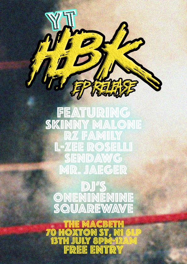 HBK [HYPE BEAST KILLAH] EP RELEASE | 13TH JULY | @ THE MACBETH [HOXTON]    FEATURING:    Skinny Malone   RZ Family    L-zee Roselli   ELsen Thegod   [Sendawg]   Daniel Jaeger   [Mr. Jaeger]    DJ's:     Square Wave  Oneninenine  I will be dropping my new EP 'HBK' [HYPE BEAST KILLAH] on 13th July with a headline show alongside the homies at The Macbeth in Hoxton.  Note this is a FREE EVENT so click 'Going' and come witness energy you have not seen before. .   WWW.TWITTER.COM/WZRDYOSHI