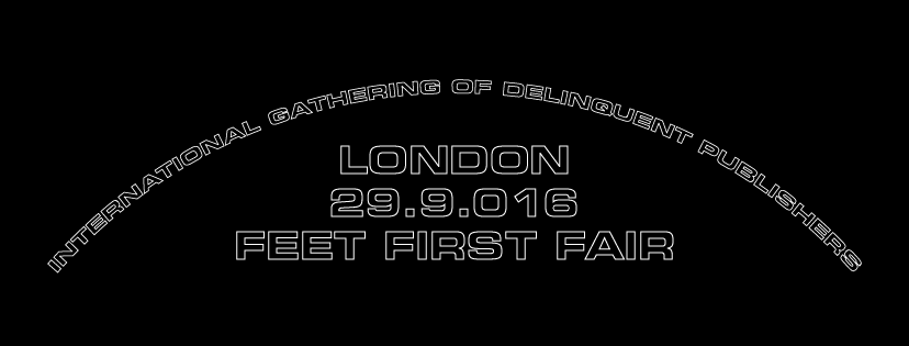 FEET FIRST FAIR LONDON 9.2016 international gathering of delinquent publishers Feet First was born as the answer to the necessity that Pietro Fareri and Filippo Moia felt while visiting a number of indipendent (-ish) publisher's fairs in London. Bored by the polished aesthetics, by the overall conformity to recognizable trends in the visual representation of non-original concepts and by the growing presence of advertising in printed artefacts of the last few years, we decided to gather the creative entities that operate outside of these boundaries. We researched and selected artists, photographers and graphic designers that shared our same ideology and we aim to give them a space to exhibit, sell and trade their work in a receptive environment. On the stands you will be able to find zines, posters, t-shirts and all sorts of printed goods, coming from all kinds of different borderline scenarios.