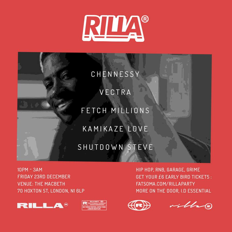 MERRY LITMAS (A RILLA® XMAS PARTY)    We are Throwing one last party in 2016 to celebrate the end of a great year for the RILLA® team. Catch Us @     THE MACBETH OF HOXTON N1 6LP   FRIDAY THE 23RD DECEMBER   10pm - 3.00    LINE UP:    CHENNESSY   VECTRA   FETCH MILLIONS KAMIKAZE LOVE  SHUTDOWN STEVE  £6 early bird tickets available now, more on the door.  WE THROW PARTIES, CATCH THEM
