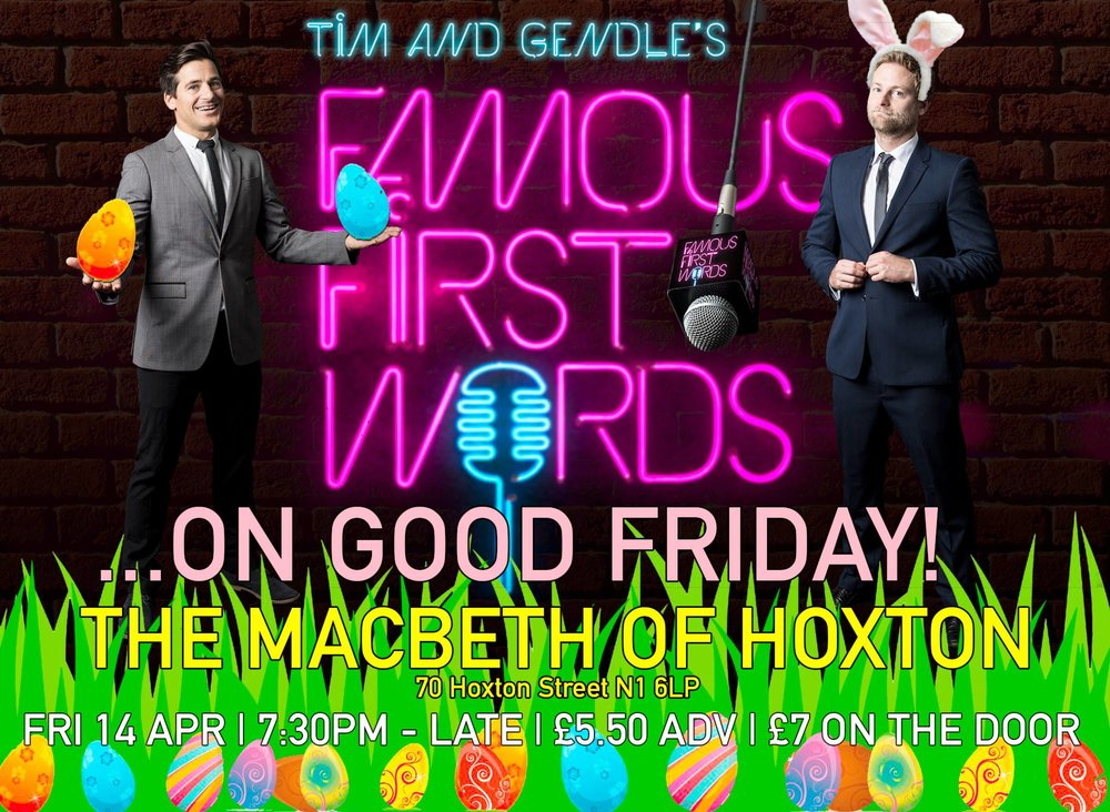 Come down to Tim and Gendle's Easter Extravaganza! The devilishly addictive live music experience is back at the legendary Macbeth of Hoxton in East London. All it takes is 30 seconds to become a legend! Just simply sing the first line of a well known song to impress our panel judges to win and get a step closer to the thrilling final! or Just simply come along and enjoy the party. Free drinks and prizes to be won plus the elusive Famous First Words trophy to be claimed! Advanced tickets are £5.50 (including booking fee) or £7 on the door. Space is limited so come early. Here's the ticket link: https://www.designmynight.com/london/pubs/shoreditch/the-macbeth/famous-first-words?t=tickets