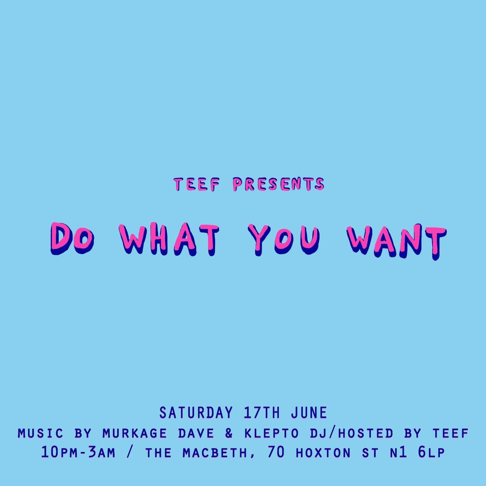 Teef Presents... DO WHAT YOU WANT  Saturday 17th June 10pm-3am  The Macbeth 70 Hoxton St, N1 6LP  Music by Murkage Dave & Klepto DJ Hosted by Teef  Tickets:  http://bit.ly/2q3VXZi