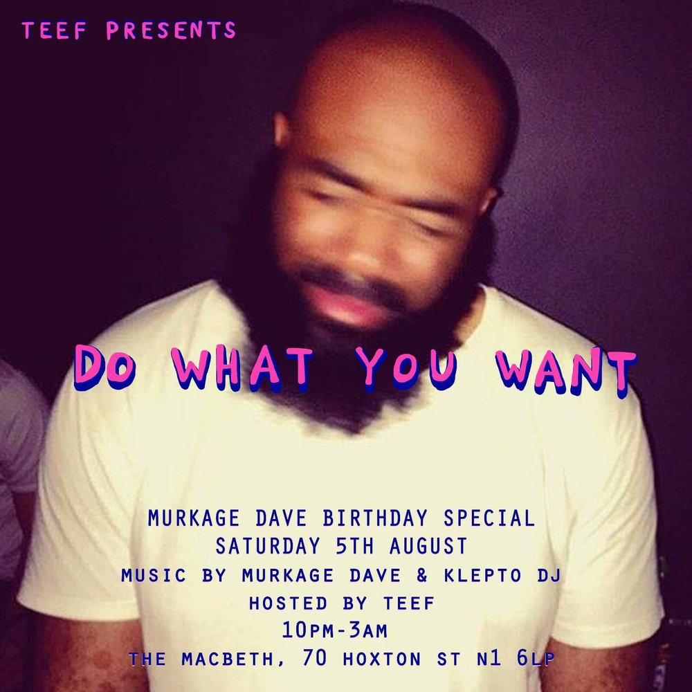 Teef Presents... DO WHAT YOU WANT  Murkage Dave Birthday Special  Saturday 5th August 10pm-3am  The Macbeth 70 Hoxton St, N1 6LP  Music by Murkage Dave & Klepto DJ Hosted by Teef  Tickets: soon come