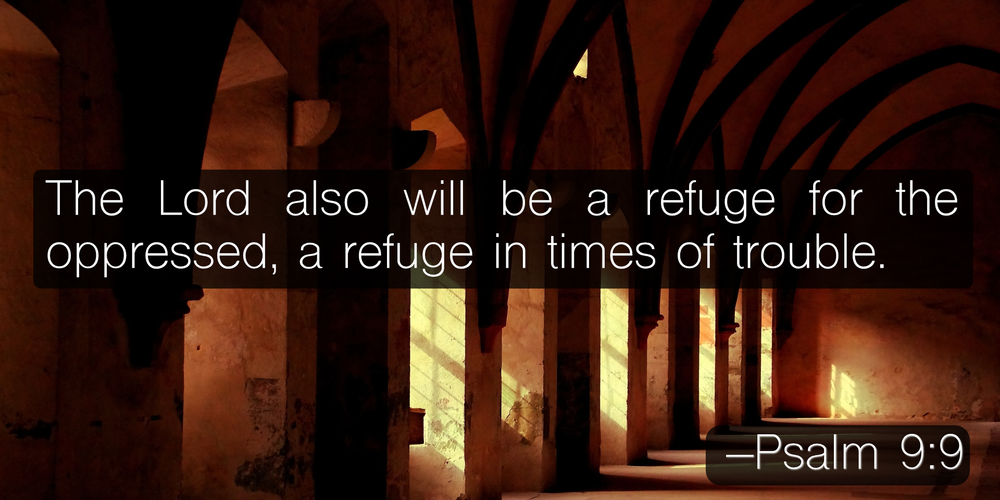 The Lord also will be a refuge for the oppressed, a refuge in times of trouble. –Psalm 9:9