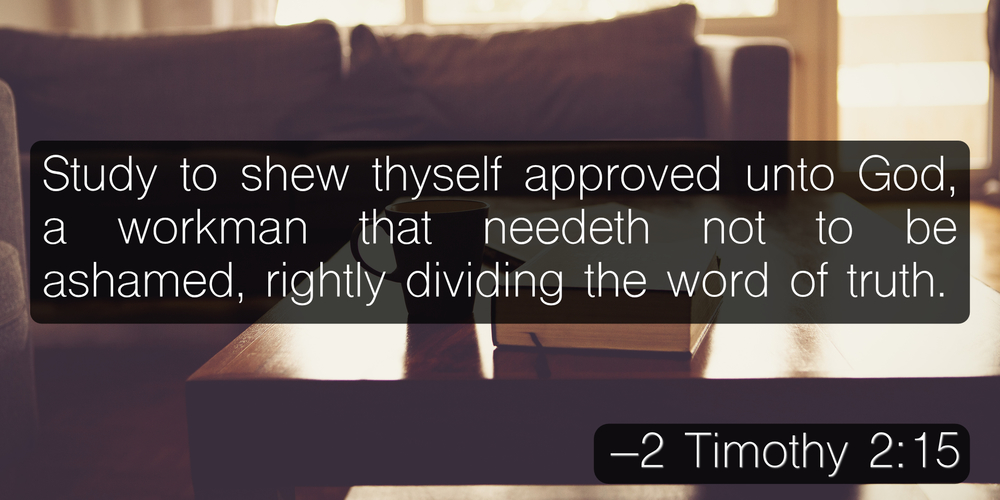 Study to shew thyself approved unto God, a workman that needeth not to be ashamed, rightly dividing the word of truth. –2 Timothy 2:15