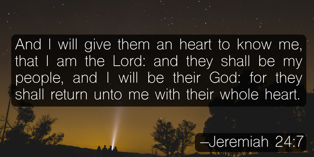 And I will give them an heart to know me, that I am the Lord: and they shall be my people, and I will be their God: for they shall return unto me with their whole heart. –Jeremiah 24:7