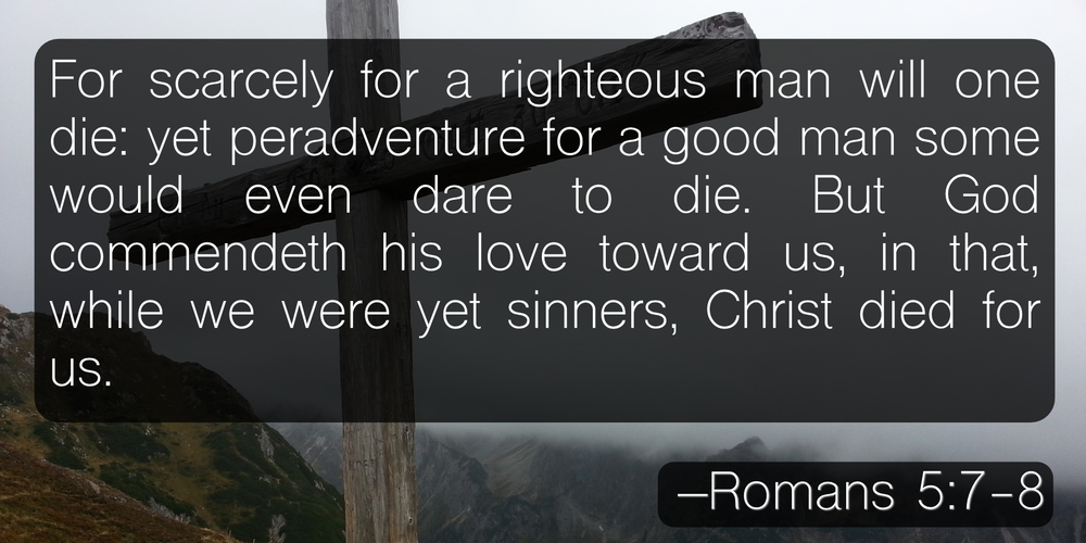 For scarcely for a righteous man will one die: yet peradventure for a good man some would even dare to die. But God commendeth his love toward us, in that, while we were yet sinners, Christ died for us. –Romans 5:7-8