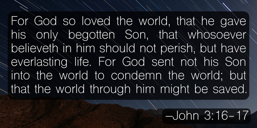 For God so loved the world, that he gave his only begotten Son, that whosoever believeth in him should not perish, but have everlasting life. For God sent not his Son into the world to condemn the world; but that the world through him might be saved. –John 3:16-17