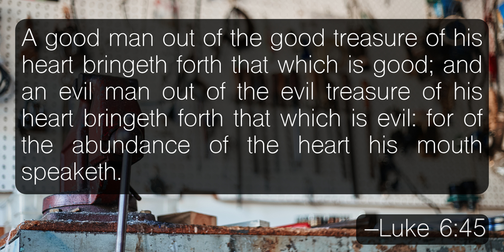 A good man out of the good treasure of his heart bringeth forth that which is good; and an evil man out of the evil treasure of his heart bringeth forth that which is evil: for of the abundance of the heart his mouth speaketh. –Luke 6:45