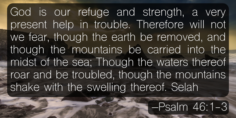 God is our refuge and strength, a very present help in trouble. Therefore will not we fear, though the earth be removed, and though the mountains be carried into the midst of the sea; Though the waters thereof roar and be troubled, though the mountains shake with the swelling thereof. Selah –Psalm 46:1-3