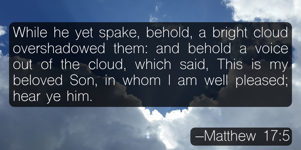 While he yet spake, behold, a bright cloud overshadowed them: and behold a voice out of the cloud, which said, This is my beloved Son, in whom I am well pleased; hear ye him. –Matthew 17:5