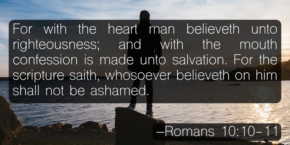 For with the heart man believeth unto righteousness; and with the mouth confession is made unto salvation. For the scripture saith, Whosoever believeth on him shall not be ashamed. –Romans 10:10-11