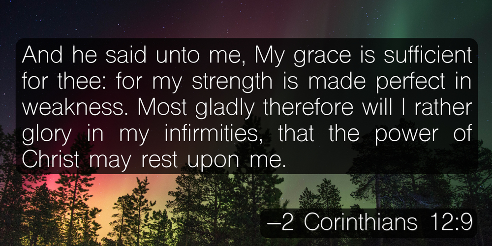 And he said unto me, My grace is sufficient for thee: for my strength is made perfect in weakness. Most gladly therefore will I rather glory in my infirmities, that the power of Christ may rest upon me. –2 Corinthians 12:9