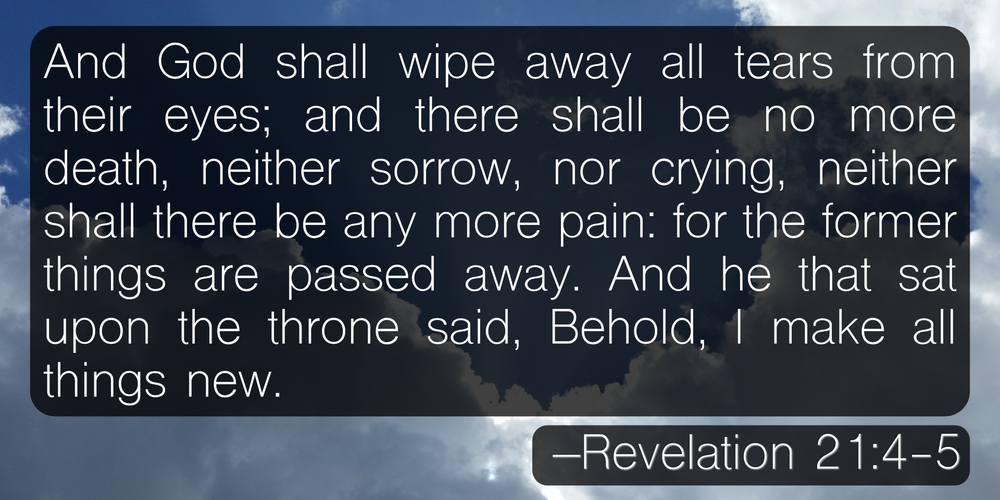 And God shall wipe away all tears from their eyes; and there shall be no more death, neither sorrow, nor crying, neither shall there be any more pain: for the former things are passed away. And he that sat upon the throne said, Behold, I make all things new. –Revelation 21:4-5