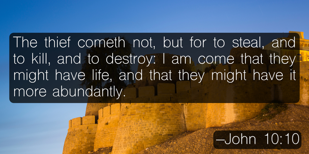 The thief cometh not, but for to steal, and to kill, and to destroy: I am come that they might have life, and that they might have it more abundantly. –John 10:10