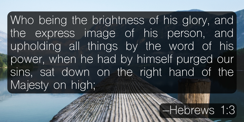 Who being the brightness of his glory, and the express image of his person, and upholding all things by the word of his power, when he had by himself purged our sins, sat down on the right hand of the Majesty on high; –Hebrews 1:3