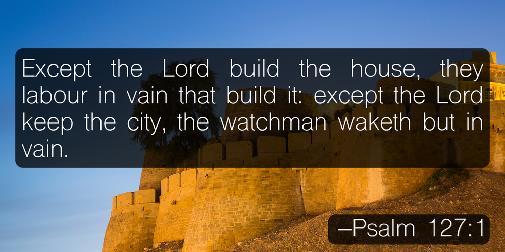 Except the Lord build the house, they labour in vain that build it: except the Lord keep the city, the watchman waketh but in vain. –Psalm 127:1