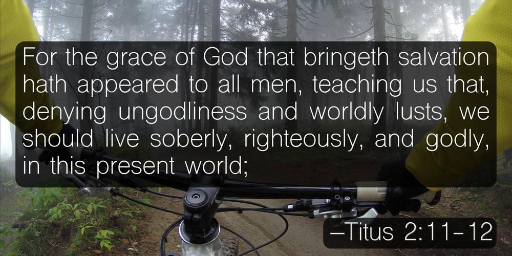 For the grace of God that bringeth salvation hath appeared to all men, teaching us that, denying ungodliness and worldly lusts, we should live soberly, righteously, and godly, in this present world; –Titus 2:11-12