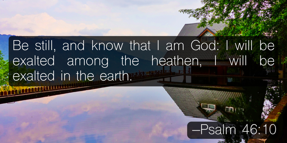 Be still, and know that I am God: I will be exalted among the heathen, I will be exalted in the earth. –Psalm 46:10