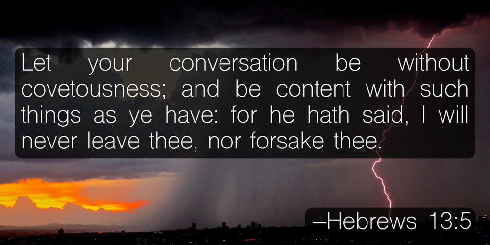 Let your conversation be without covetousness; and be content with such things as ye have: for he hath said, I will never leave thee, nor forsake thee. –Hebrews 13:5