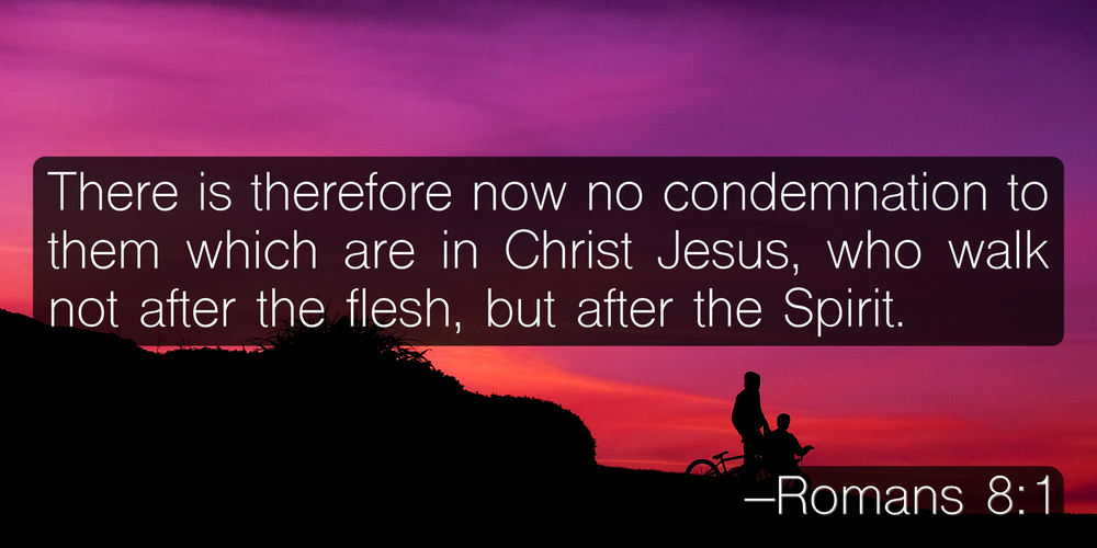 There is therefore now no condemnation to them which are in Christ Jesus, who walk not after the flesh, but after the Spirit. –Romans 8:1