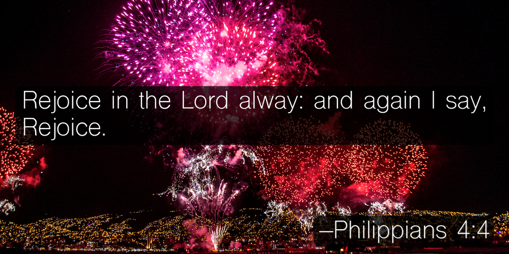 Rejoice in the Lord alway: and again I say, Rejoice. –Philippians 4:4