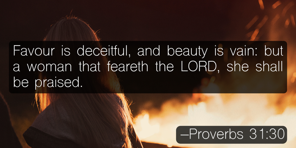 Favour is deceitful, and beauty is vain: but a woman that feareth the LORD, she shall be praised. –Proverbs 31:30