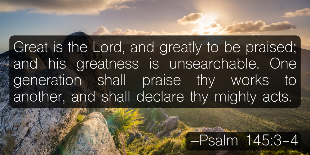 Great is the Lord, and greatly to be praised; and his greatness is unsearchable. One generation shall praise thy works to another, and shall declare thy mighty acts. –Psalm 145:3-4