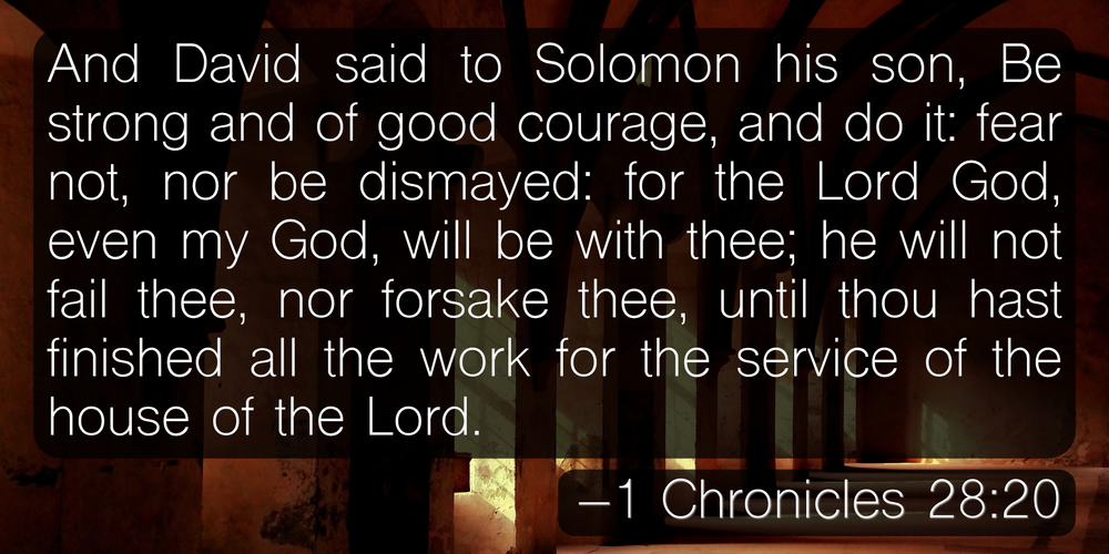 And David said to Solomon his son, Be strong and of good courage, and do it: fear not, nor be dismayed: for the Lord God, even my God, will be with thee; he will not fail thee, nor forsake thee, until thou hast finished all the work for the service of the house of the Lord. –1 Chronicles 28:20