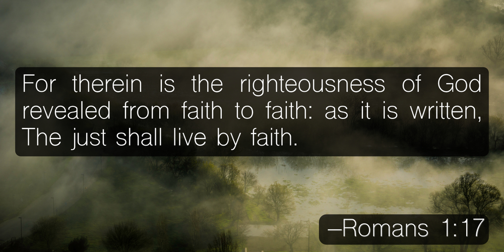 For therein is the righteousness of God revealed from faith to faith: as it is written, The just shall live by faith. –Romans 1:17