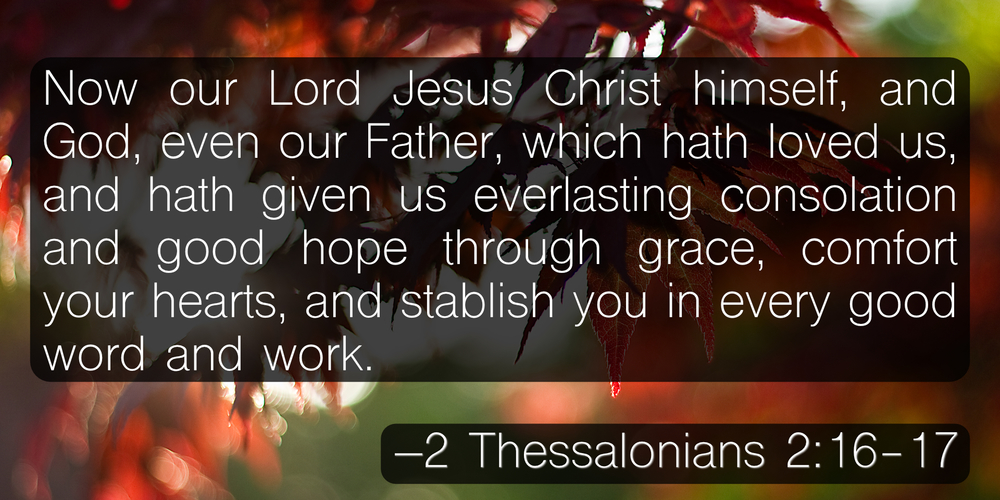 Now our Lord Jesus Christ himself, and God, even our Father, which hath loved us, and hath given us everlasting consolation and good hope through grace, comfort your hearts, and stablish you in every good word and work. –2 Thessalonians 2:16-17