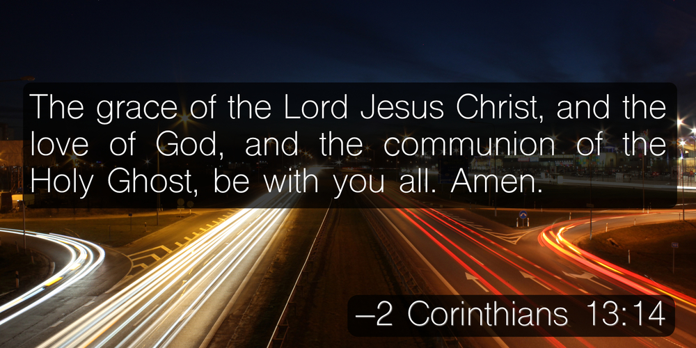 The grace of the Lord Jesus Christ, and the love of God, and the communion of the Holy Ghost, be with you all. Amen. –2 Corinthians 13:14