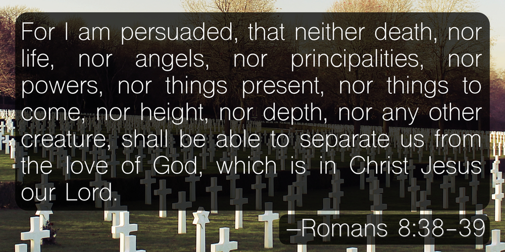 For I am persuaded, that neither death, nor life, nor angels, nor principalities, nor powers, nor things present, nor things to come, nor height, nor depth, nor any other creature, shall be able to separate us from the love of God, which is in Christ Jesus our Lord. –Romans 8:38-39
