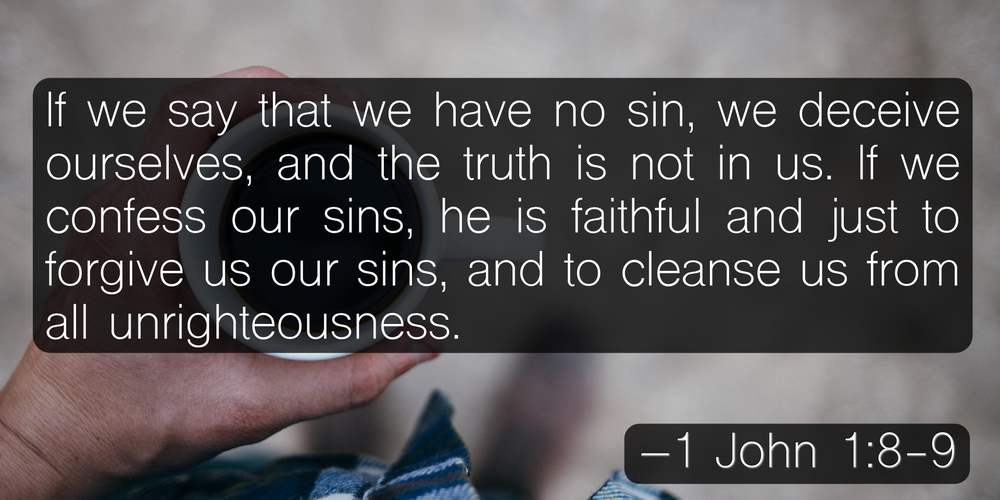 If we say that we have no sin, we deceive ourselves, and the truth is not in us. If we confess our sins, he is faithful and just to forgive us our sins, and to cleanse us from all unrighteousness. –1 John 1:8-9
