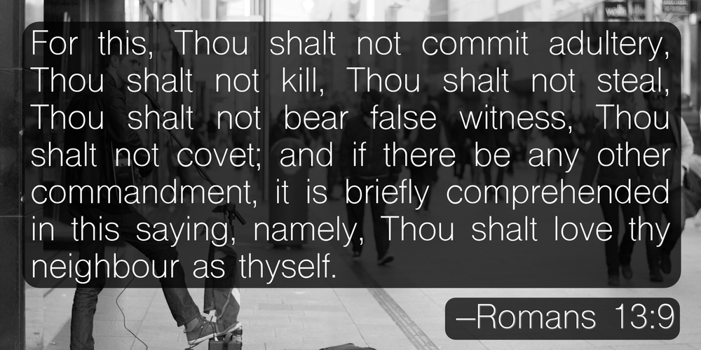 For this, Thou shalt not commit adultery, Thou shalt not kill, Thou shalt not steal, Thou shalt not bear false witness, Thou shalt not covet; and if there be any other commandment, it is briefly comprehended in this saying, namely, Thou shalt love thy neighbour as thyself. –Romans 13:9